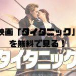 映画「タイタニック」 を無料で見る!